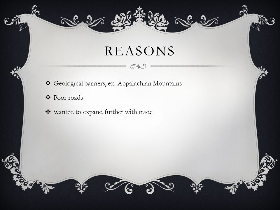 REASONS  Geological barriers, ex. Appalachian Mountains  Poor roads  Wanted to expand further with trade