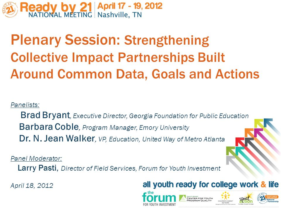 Plenary Session: Strengthening Collective Impact Partnerships Built Around Common Data, Goals and Actions Panelists: Brad Bryant, Executive Director, Georgia Foundation for Public Education Barbara Coble, Program Manager, Emory University Dr.