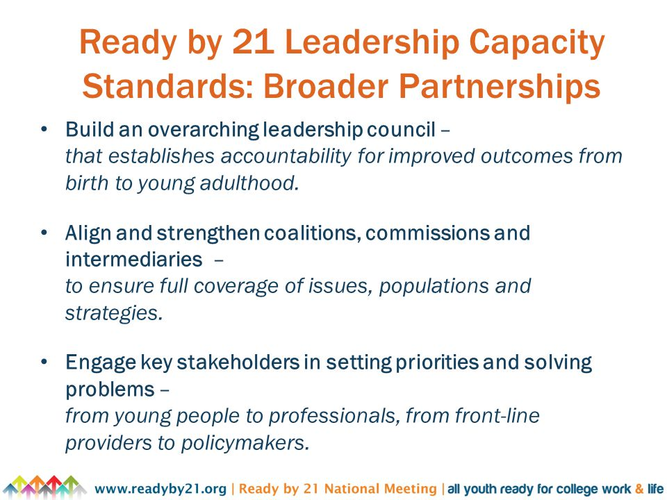 Ready by 21 Leadership Capacity Standards: Broader Partnerships Build an overarching leadership council – that establishes accountability for improved outcomes from birth to young adulthood.