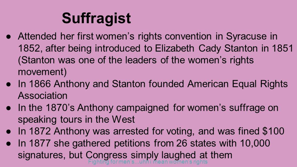 Suffragist ●Attended her first women's rights convention in Syracuse in 1852, after being introduced to Elizabeth Cady Stanton in 1851 (Stanton was one of the leaders of the women's rights movement) ●In 1866 Anthony and Stanton founded American Equal Rights Association ●In the 1870's Anthony campaigned for women's suffrage on speaking tours in the West ●In 1872 Anthony was arrested for voting, and was fined $100 ●In 1877 she gathered petitions from 26 states with 10,000 signatures, but Congress simply laughed at them Fighting for men's...uhh i mean women's rights