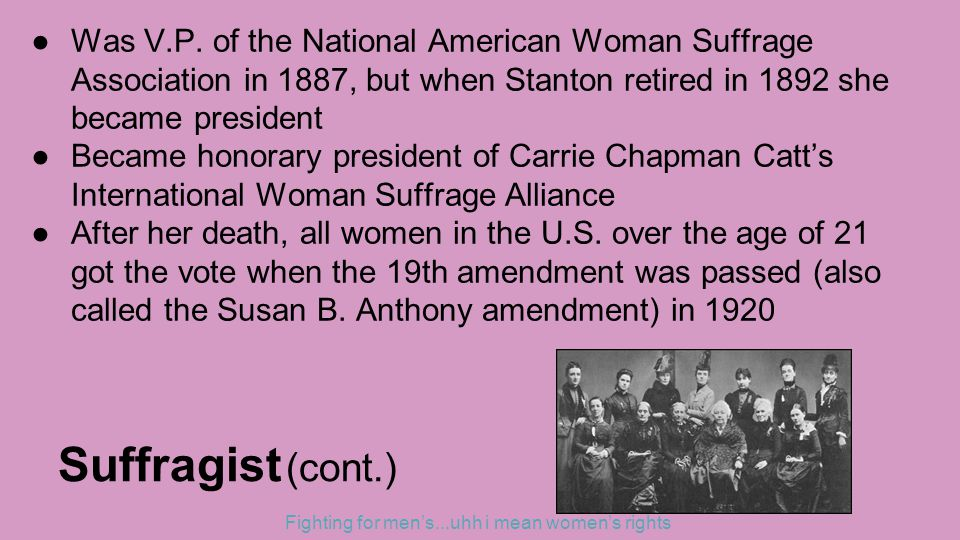 Suffragist (cont.) ●Was V.P. of the National American Woman Suffrage Association in 1887, but when Stanton retired in 1892 she became president ●Becam
