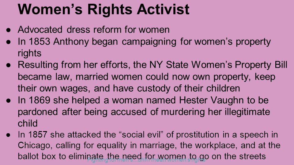 Women's Rights Activist ●Advocated dress reform for women ●In 1853 Anthony began campaigning for women's property rights ●Resulting from her efforts, the NY State Women's Property Bill became law, married women could now own property, keep their own wages, and have custody of their children ●In 1869 she helped a woman named Hester Vaughn to be pardoned after being accused of murdering her illegitimate child ●In 1857 she attacked the social evil of prostitution in a speech in Chicago, calling for equality in marriage, the workplace, and at the ballot box to eliminate the need for women to go on the streets Fighting for men's...uhh i mean women's rights