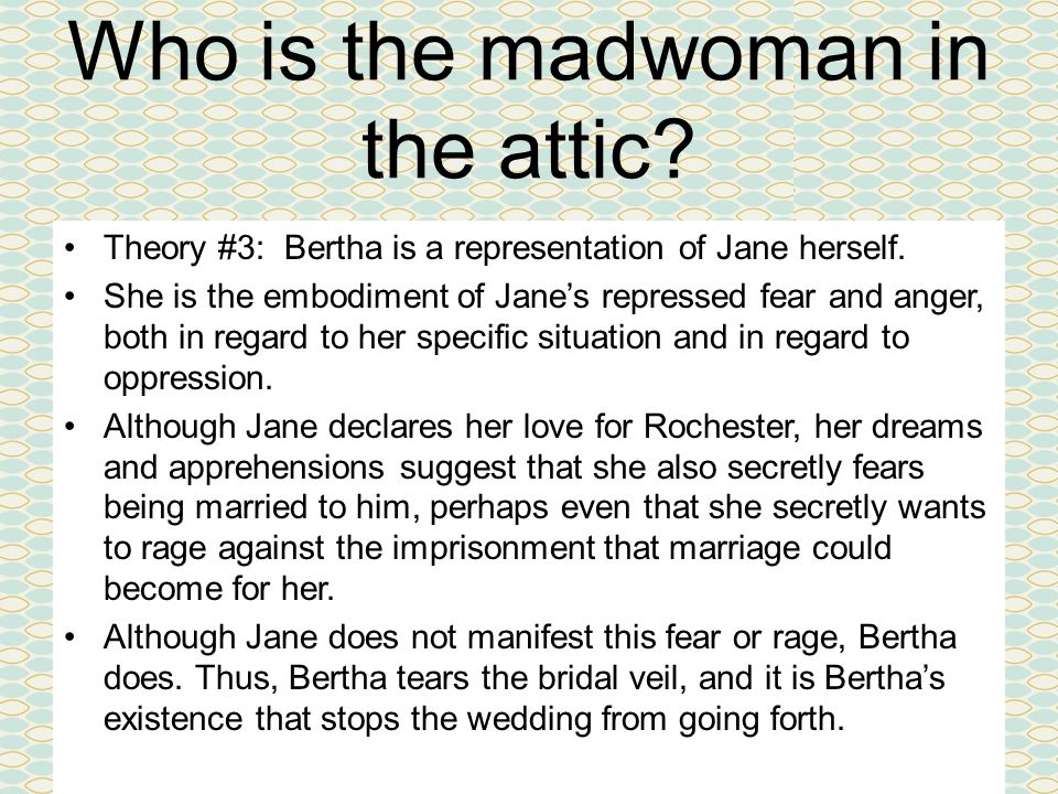 Who is the madwoman in the attic. Theory #3: Bertha is a representation of Jane herself.