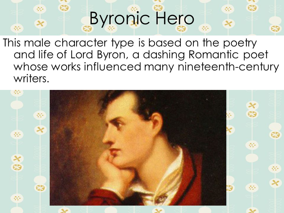 Byronic Hero This male character type is based on the poetry and life of Lord Byron, a dashing Romantic poet whose works influenced many nineteenth-century writers.