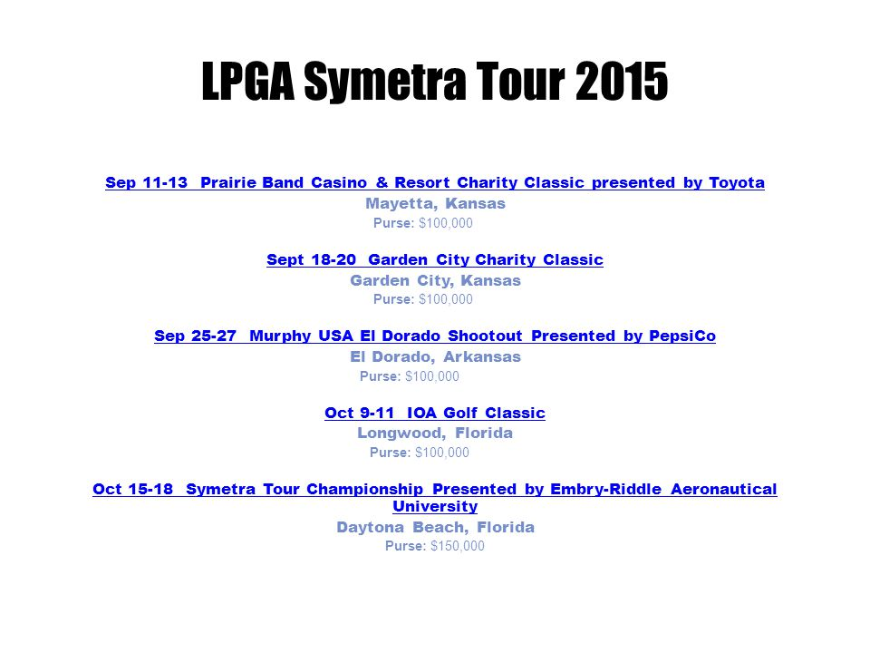 LPGA Symetra Tour 2015 Sep 11-13 Sep 11-13 Prairie Band Casino & Resort Charity Classic presented by Toyota Mayetta, Kansas Purse: $100,000Sep 18-20 Sept 18-20 Garden City Charity Classic Garden City, Kansas Purse: $100,000Sep 25-27 Sep 25-27 Murphy USA El Dorado Shootout Presented by PepsiCo El Dorado, Arkansas Purse: $100,000Oct 9-11 Oct 9-11 IOA Golf Classic Longwood, Florida Purse: $100,000Oct 1 5-18 Oct 15-18 Symetra Tour Championship Presented by Embry-Riddle Aeronautical University Daytona Beach, Florida Purse: $150,000