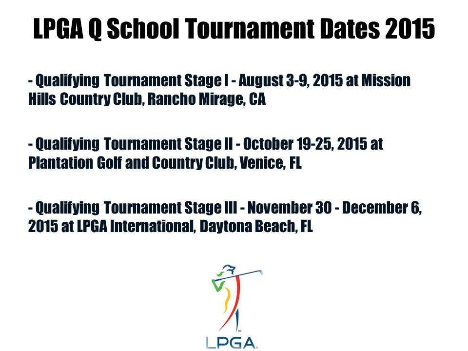 LPGA Q School Tournament Dates 2015 - Qualifying Tournament Stage I - August 3-9, 2015 at Mission Hills Country Club, Rancho Mirage, CA - Qualifying Tournament Stage II - October 19-25, 2015 at Plantation Golf and Country Club, Venice, FL - Qualifying Tournament Stage III - November 30 - December 6, 2015 at LPGA International, Daytona Beach, FL