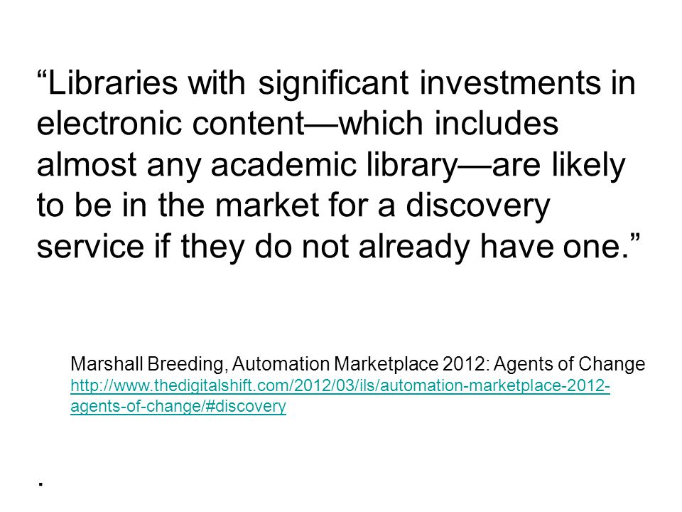 Libraries with significant investments in electronic content—which includes almost any academic library—are likely to be in the market for a discovery service if they do not already have one. Marshall Breeding, Automation Marketplace 2012: Agents of Change http://www.thedigitalshift.com/2012/03/ils/automation-marketplace-2012- agents-of-change/#discovery.