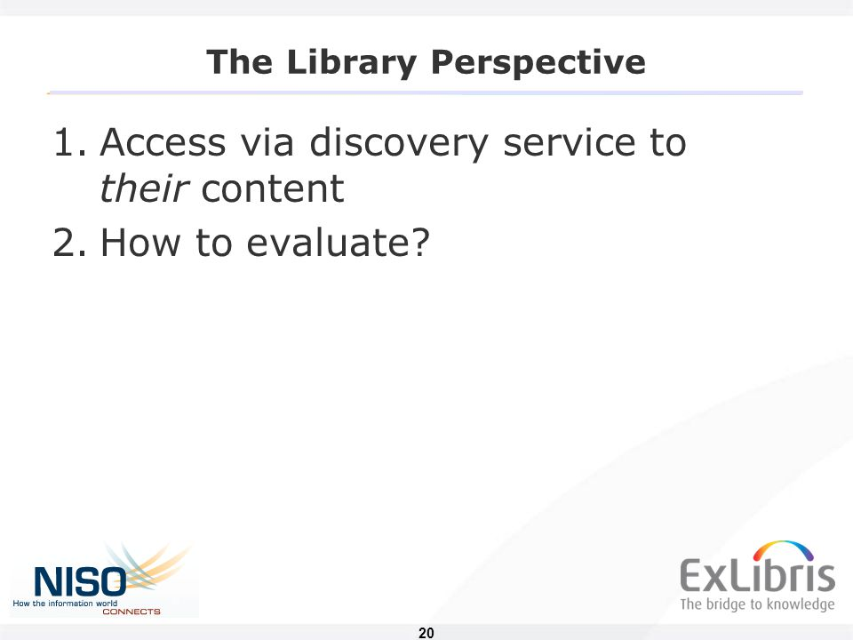 20 The Library Perspective 1.Access via discovery service to their content 2.How to evaluate