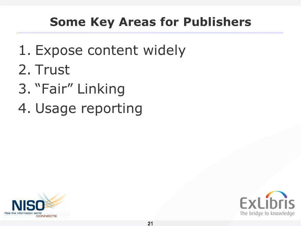 21 Some Key Areas for Publishers 1.Expose content widely 2.Trust 3. Fair Linking 4.Usage reporting