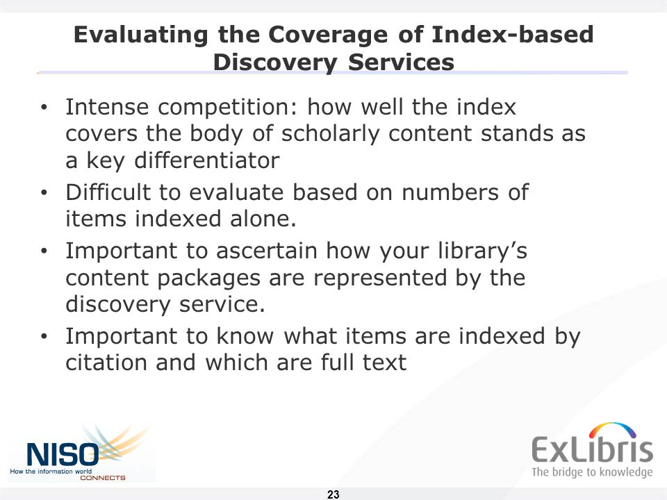 23 Evaluating the Coverage of Index-based Discovery Services Intense competition: how well the index covers the body of scholarly content stands as a key differentiator Difficult to evaluate based on numbers of items indexed alone.