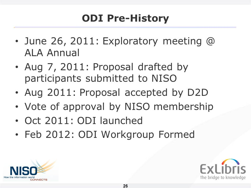 26 ODI Pre-History June 26, 2011: Exploratory meeting @ ALA Annual Aug 7, 2011: Proposal drafted by participants submitted to NISO Aug 2011: Proposal accepted by D2D Vote of approval by NISO membership Oct 2011: ODI launched Feb 2012: ODI Workgroup Formed