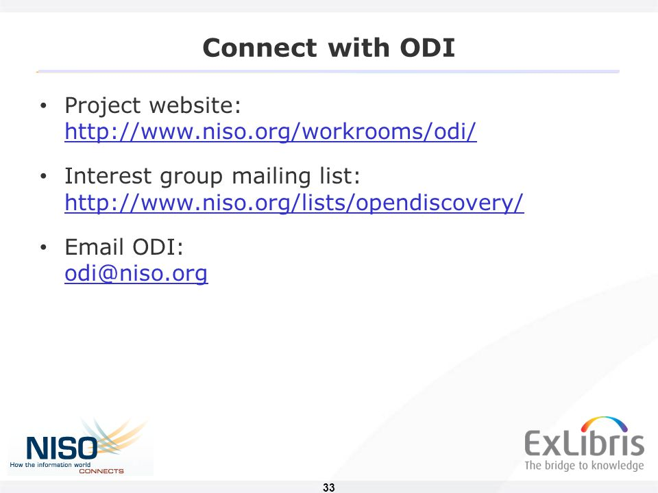 33 Connect with ODI Project website: http://www.niso.org/workrooms/odi/ http://www.niso.org/workrooms/odi/ Interest group mailing list: http://www.niso.org/lists/opendiscovery/ http://www.niso.org/lists/opendiscovery/ Email ODI: odi@niso.org odi@niso.org