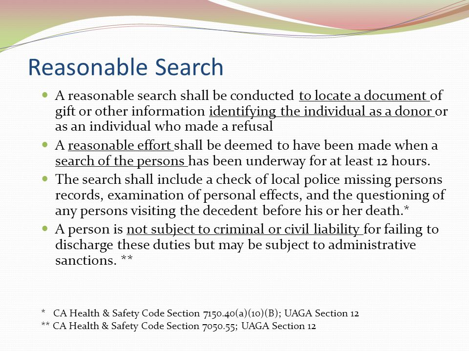 Reasonable Search A reasonable search shall be conducted to locate a document of gift or other information identifying the individual as a donor or as an individual who made a refusal A reasonable effort shall be deemed to have been made when a search of the persons has been underway for at least 12 hours.