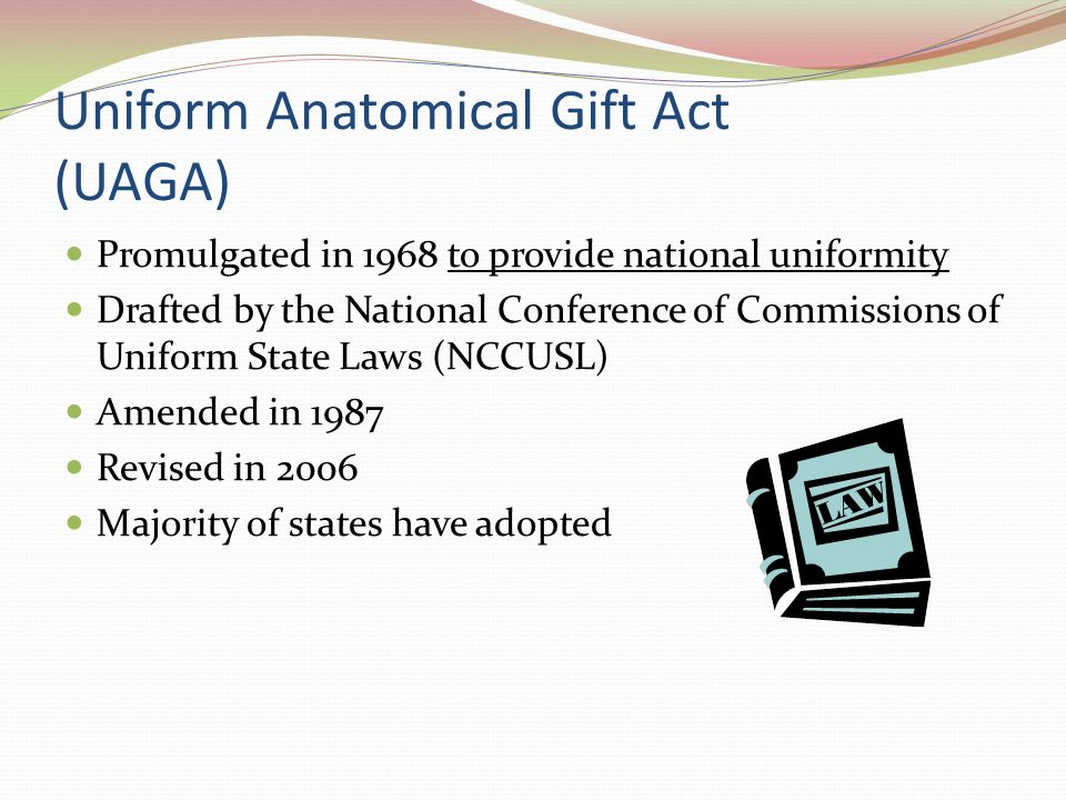 Revised UAGA of 2006 Strengthens the rights of the individual and others to make an anatomical gift Retains the opt-in system that honors the free choice of an individual to donate Expands the list of persons who can make a gift Provides new definitions to clarify and expand the opportunities for anatomical gifts
