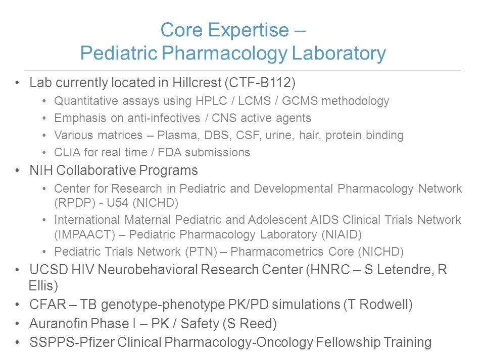 Center Research in Pediatric and Developmental Pharmacology (NICHD U54) Projects Colistimethate Dose Optimization in Infants and Children – J Bradley / J Le Drug-Drug Interactions between Pharmaceutical and Endogenous Antibiotics – G Sakoulas Developmental Aspects of Aminopenicillin Clearance – S Nigam Pilots – Cathelicidin Ampicillin Renal Development Furosemide Other Centers National Children's Hospital: J van den Anker / E Hoffman Duchene's Dystrophy – Antisense therapy New York U (Downstate): J Aranda Retinopathy of prematurity – Caffeine / NSAIDS /.