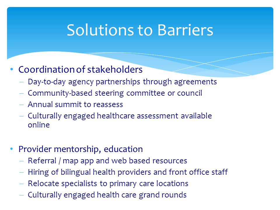 Coordination of stakeholders  Day-to-day agency partnerships through agreements  Community-based steering committee or council  Annual summit to reassess  Culturally engaged healthcare assessment available online Provider mentorship, education  Referral / map app and web based resources  Hiring of bilingual health providers and front office staff  Relocate specialists to primary care locations  Culturally engaged health care grand rounds Solutions to Barriers
