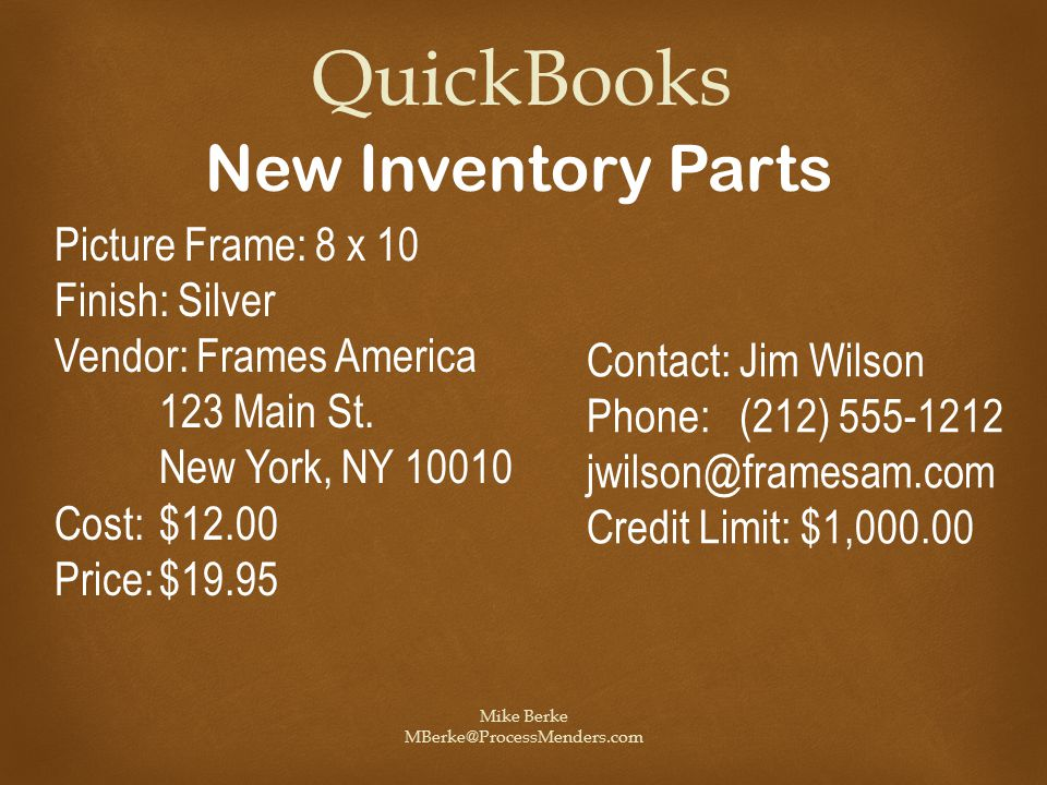 Mike Berke MBerke@ProcessMenders.com QuickBooks New Inventory Parts Picture Frame: 8 x 10 Finish: Silver Vendor: Frames America 123 Main St.