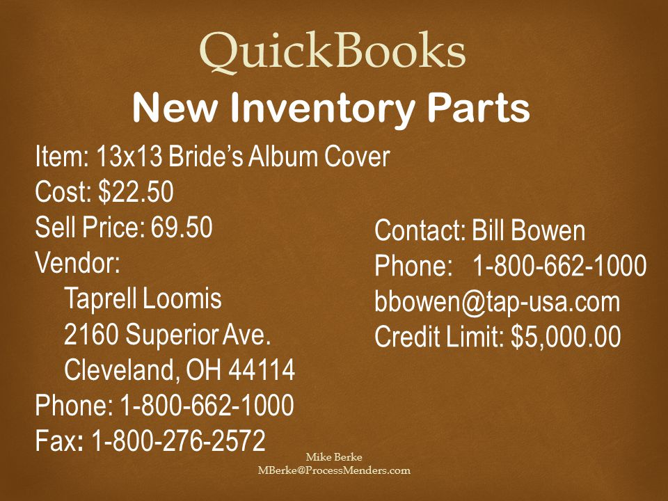 Mike Berke MBerke@ProcessMenders.com QuickBooks New Inventory Parts Item: 13x13 Bride's Album Cover Cost: $22.50 Sell Price: 69.50 Vendor: Taprell Loomis 2160 Superior Ave.