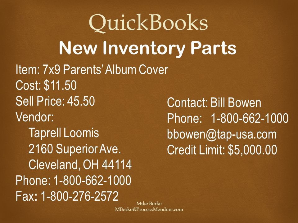 Mike Berke MBerke@ProcessMenders.com QuickBooks New Inventory Parts Item: 7x9 Parents' Album Cover Cost: $11.50 Sell Price: 45.50 Vendor: Taprell Loomis 2160 Superior Ave.
