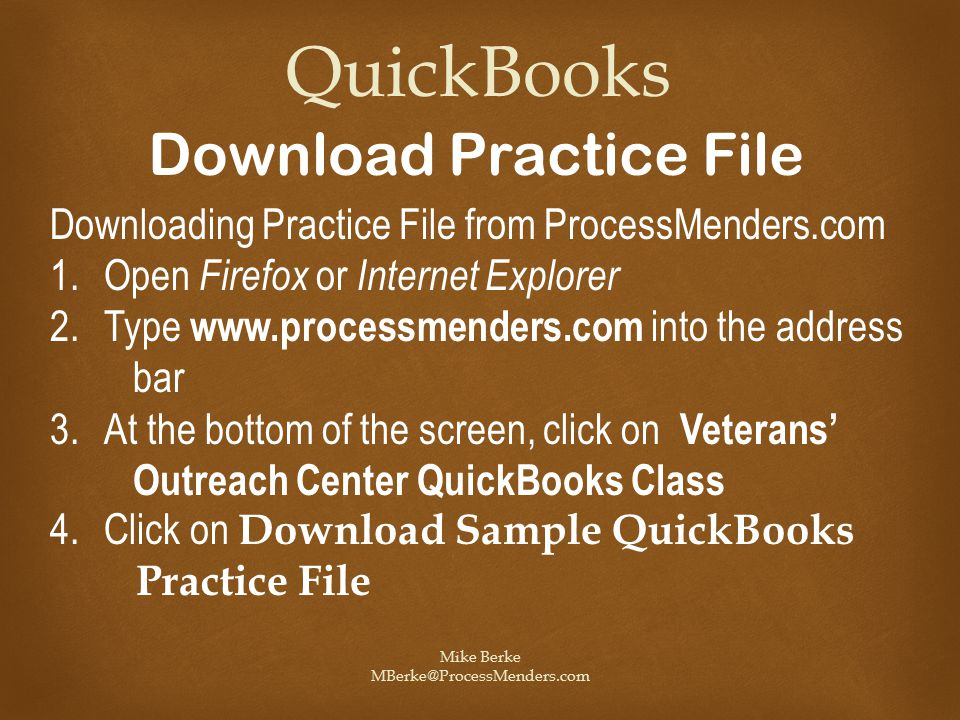 Mike Berke MBerke@ProcessMenders.com QuickBooks Download Practice File Downloading Practice File from ProcessMenders.com 1.Open Firefox or Internet Explorer 2.Type www.processmenders.com into the address bar 3.At the bottom of the screen, click on Veterans' Outreach Center QuickBooks Class 4.Click on Download Sample QuickBooks Practice File