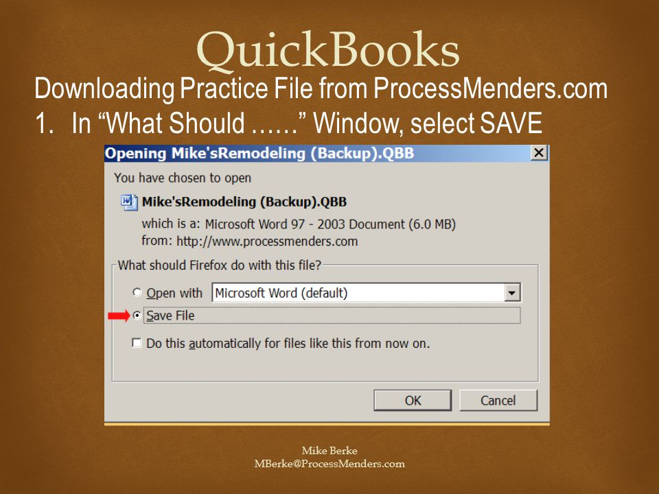 Mike Berke MBerke@ProcessMenders.com QuickBooks Downloading Practice File from ProcessMenders.com 1.In What Should …… Window, select SAVE