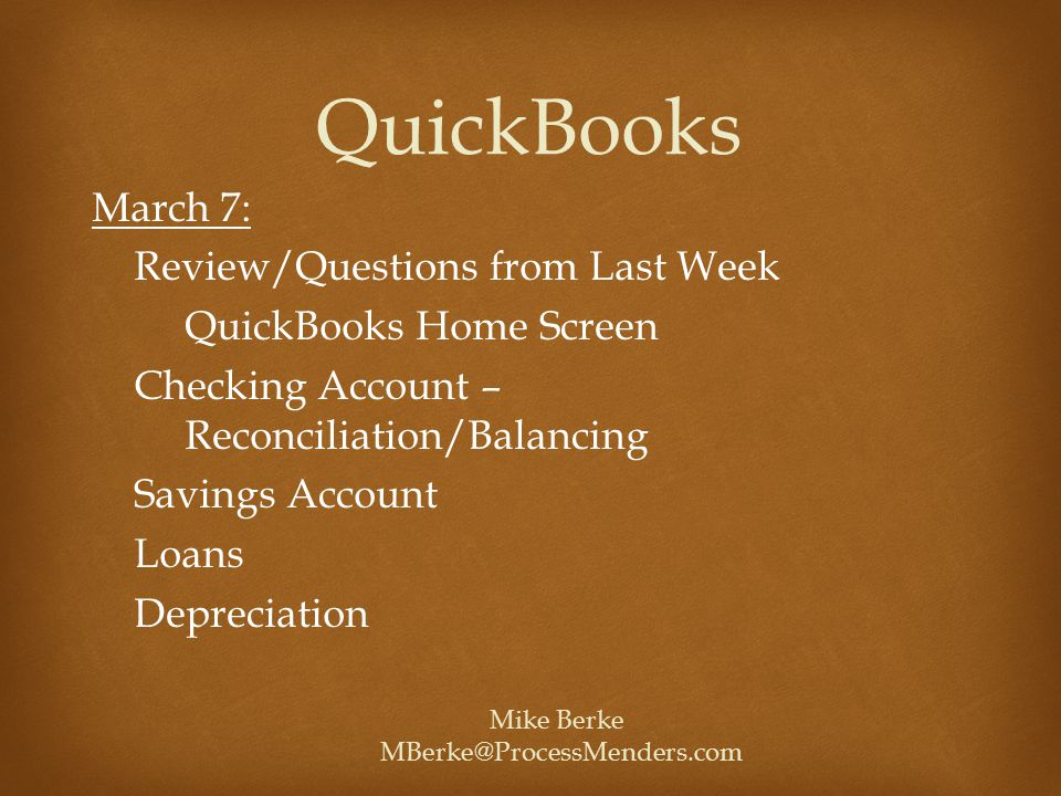 March 7: Review/Questions from Last Week QuickBooks Home Screen Checking Account – Reconciliation/Balancing Savings Account Loans Depreciation QuickBooks Mike Berke MBerke@ProcessMenders.com