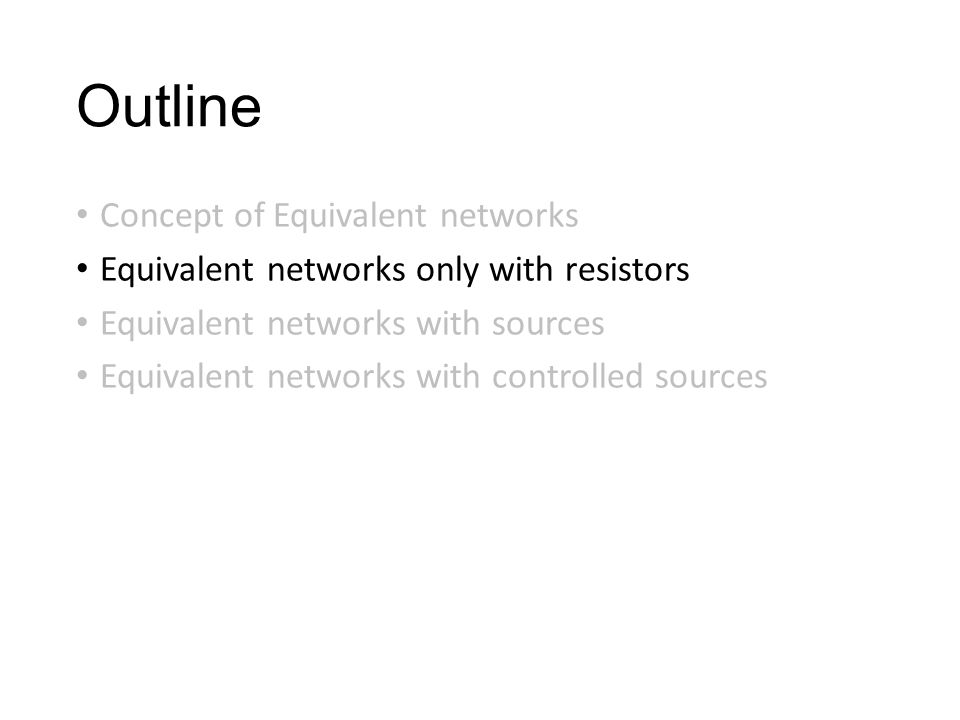 Outline Concept of Equivalent networks Equivalent networks only with resistors Equivalent networks with sources Equivalent networks with controlled sources