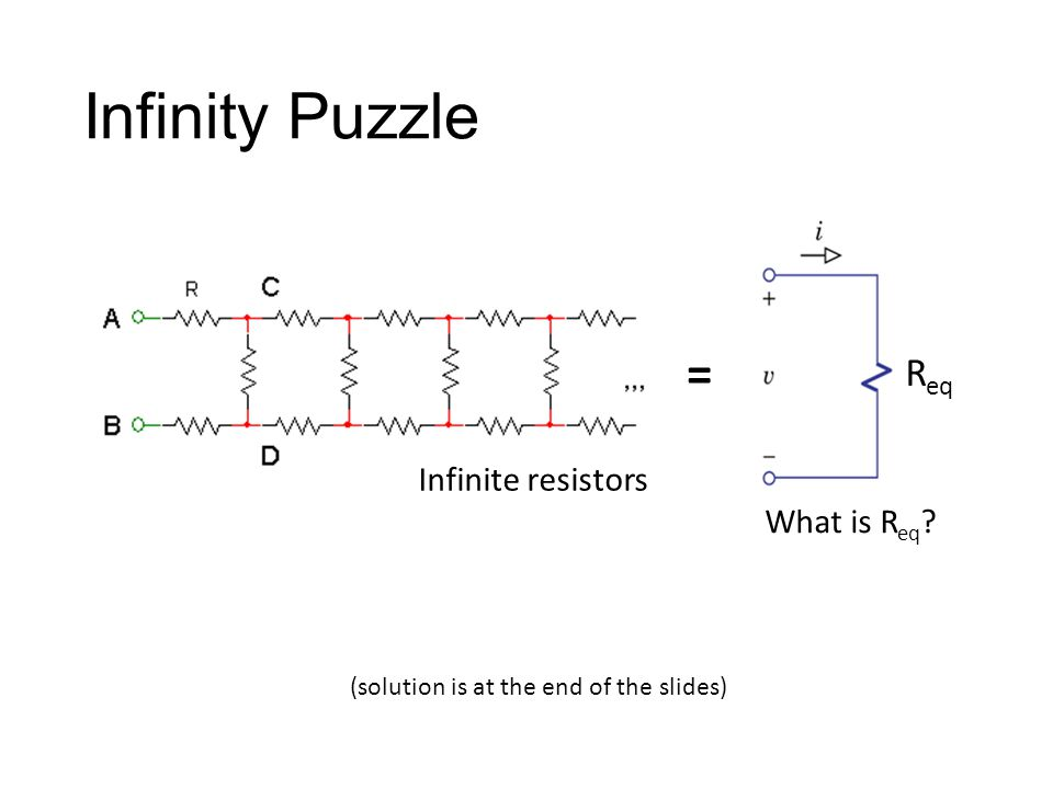 Infinity Puzzle = What is R eq ? R eq Infinite resistors (solution is at the end of the slides)