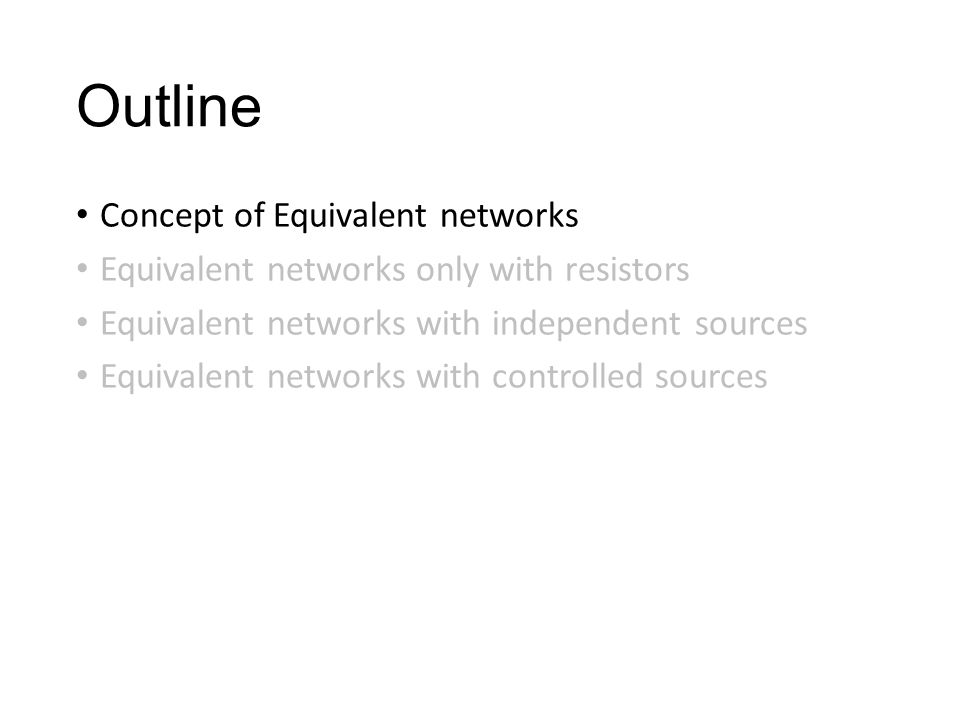 Outline Concept of Equivalent networks Equivalent networks only with resistors Equivalent networks with independent sources Equivalent networks with controlled sources