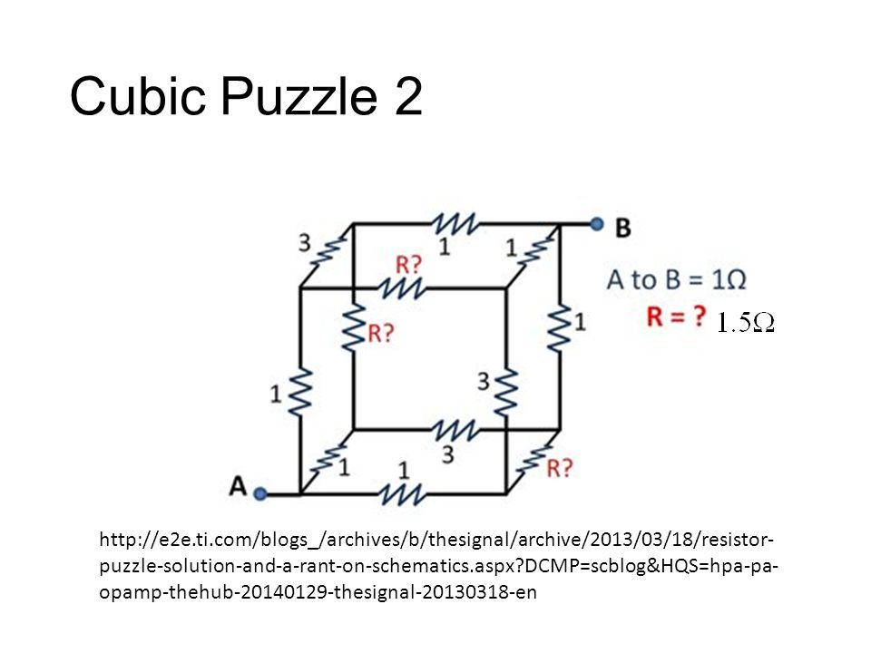 Cubic Puzzle 2 http://e2e.ti.com/blogs_/archives/b/thesignal/archive/2013/03/18/resistor- puzzle-solution-and-a-rant-on-schematics.aspx?DCMP=scblog&HQS=hpa-pa- opamp-thehub-20140129-thesignal-20130318-en