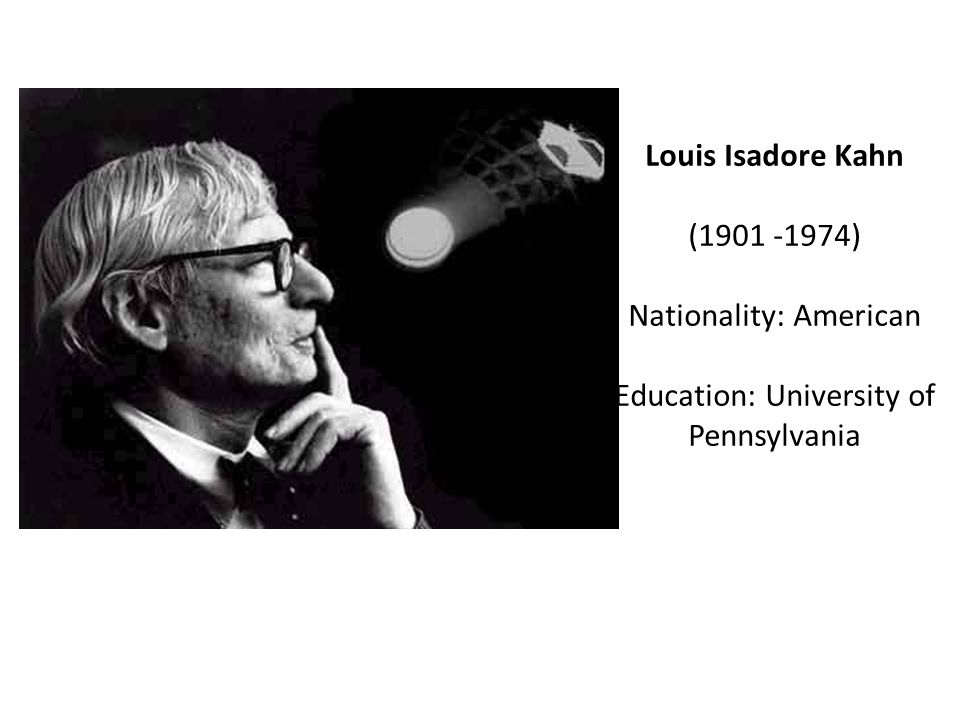 Louis Isadore Kahn (1901 -1974) Nationality: American Education: University of Pennsylvania