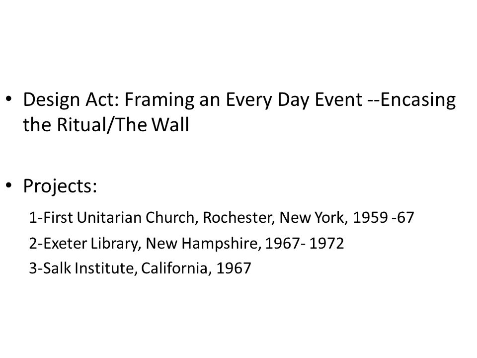 Design Act: Framing an Every Day Event --Encasing the Ritual/The Wall Projects: 1-First Unitarian Church, Rochester, New York, 1959 -67 2-Exeter Library, New Hampshire, 1967- 1972 3-Salk Institute, California, 1967