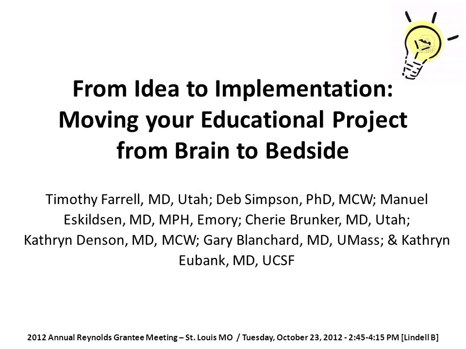 From Idea to Implementation: Moving your Educational Project from Brain to Bedside Timothy Farrell, MD, Utah; Deb Simpson, PhD, MCW; Manuel Eskildsen, MD, MPH, Emory; Cherie Brunker, MD, Utah; Kathryn Denson, MD, MCW; Gary Blanchard, MD, UMass; & Kathryn Eubank, MD, UCSF 2012 Annual Reynolds Grantee Meeting – St.