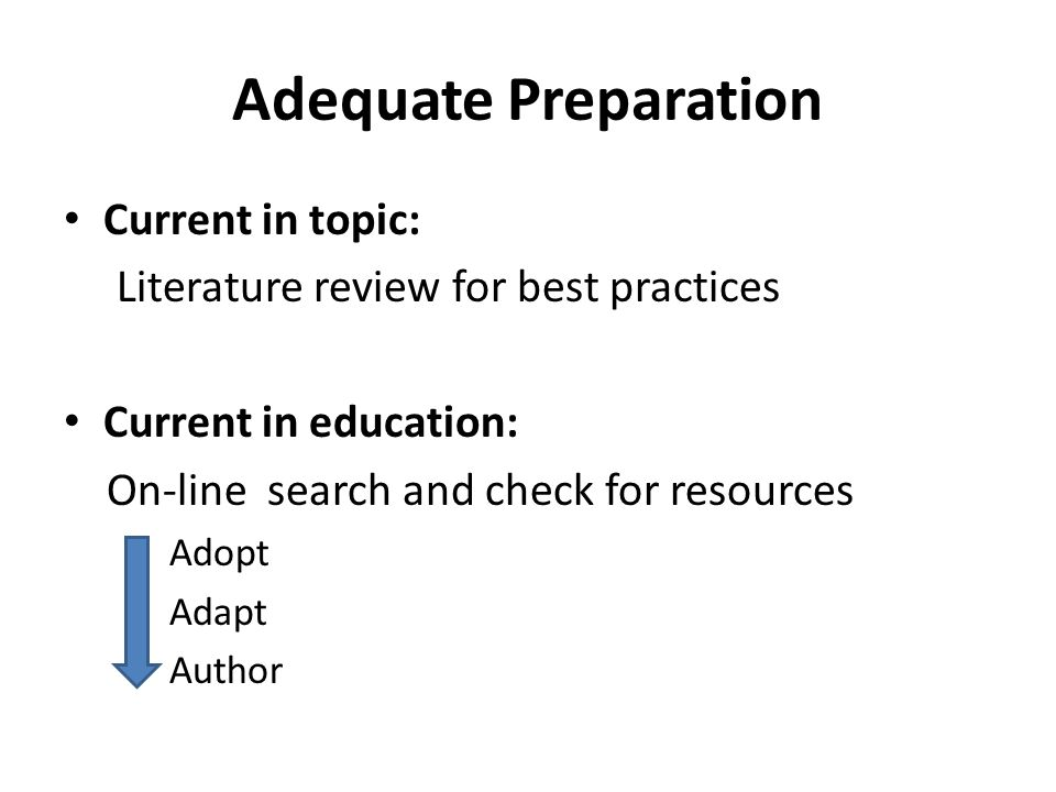 Adequate Preparation Current in topic: Literature review for best practices Current in education: On-line search and check for resources Adopt Adapt Author