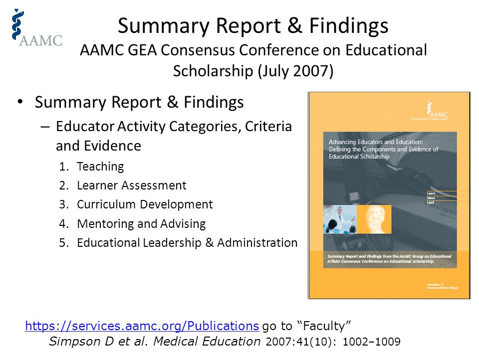Summary Report & Findings AAMC GEA Consensus Conference on Educational Scholarship (July 2007) Summary Report & Findings – Educator Activity Categories, Criteria and Evidence 1.Teaching 2.Learner Assessment 3.Curriculum Development 4.Mentoring and Advising 5.Educational Leadership & Administration https://services.aamc.org/Publicationshttps://services.aamc.org/Publications go to Faculty Simpson D et al.