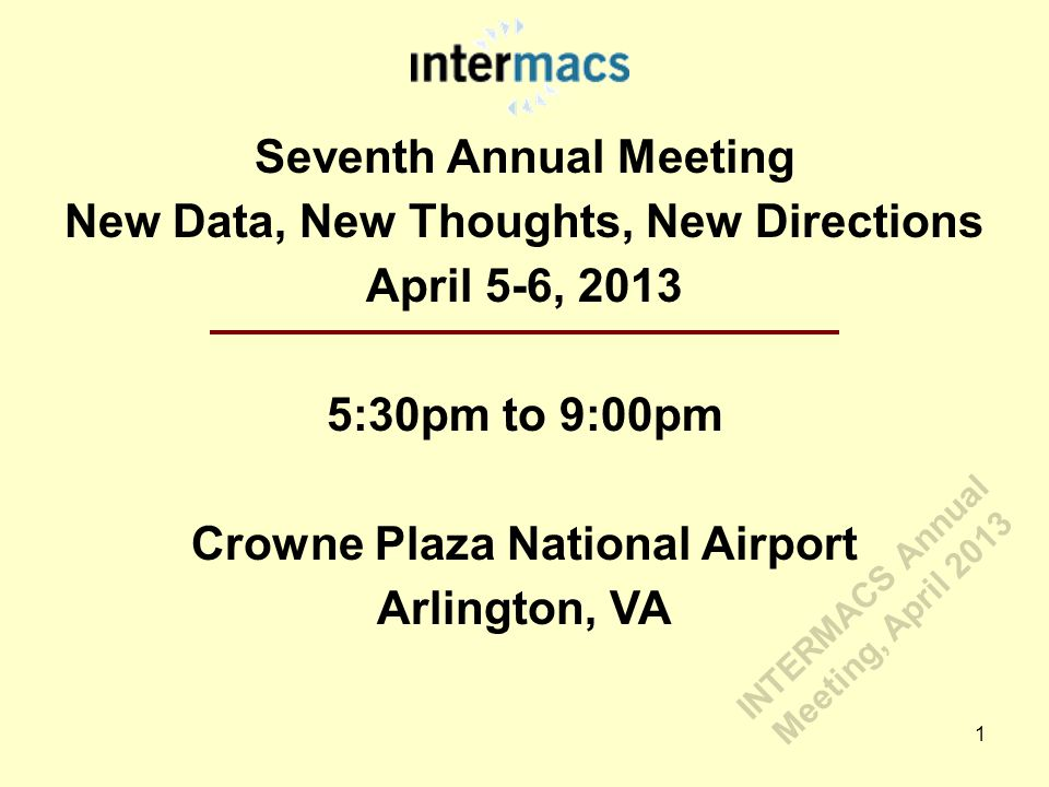 Seventh Annual Meeting New Data, New Thoughts, New Directions April 5-6, 2013 5:30pm to 9:00pm Crowne Plaza National Airport Arlington, VA 1 INTERMACS