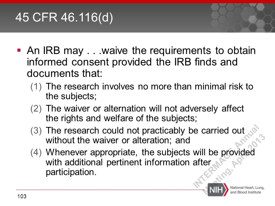  An IRB may...waive the requirements to obtain informed consent provided the IRB finds and documents that: (1)The research involves no more than minimal risk to the subjects; (2)The waiver or alternation will not adversely affect the rights and welfare of the subjects; (3)The research could not practicably be carried out without the waiver or alteration; and (4)Whenever appropriate, the subjects will be provided with additional pertinent information after participation.