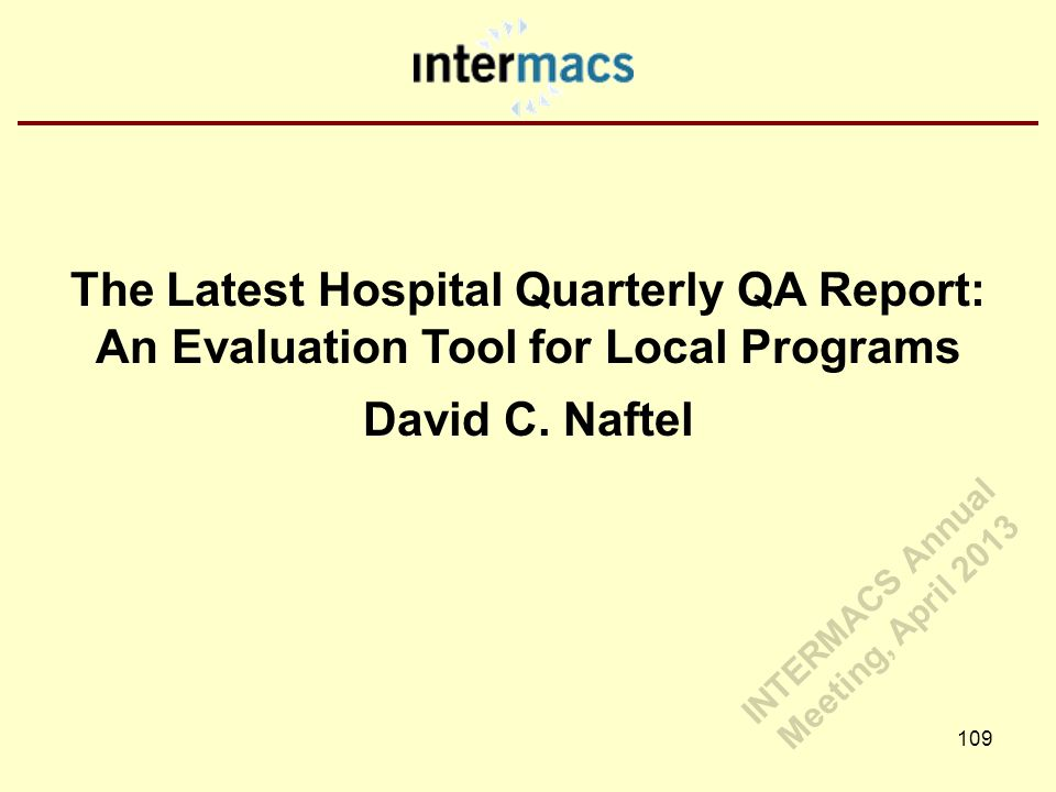 The Latest Hospital Quarterly QA Report: An Evaluation Tool for Local Programs David C. Naftel 109 INTERMACS Annual Meeting, April 2013