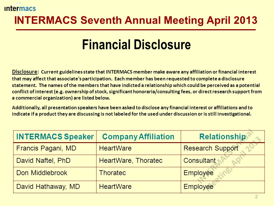 Financial Disclosure INTERMACS SpeakerCompany AffiliationRelationship Francis Pagani, MDHeartWareResearch Support David Naftel, PhDHeartWare, ThoratecConsultant Don MiddlebrookThoratecEmployee David Hathaway, MDHeartWareEmployee Disclosure: Current guidelines state that INTERMACS member make aware any affiliation or financial interest that may affect that associate's participation.