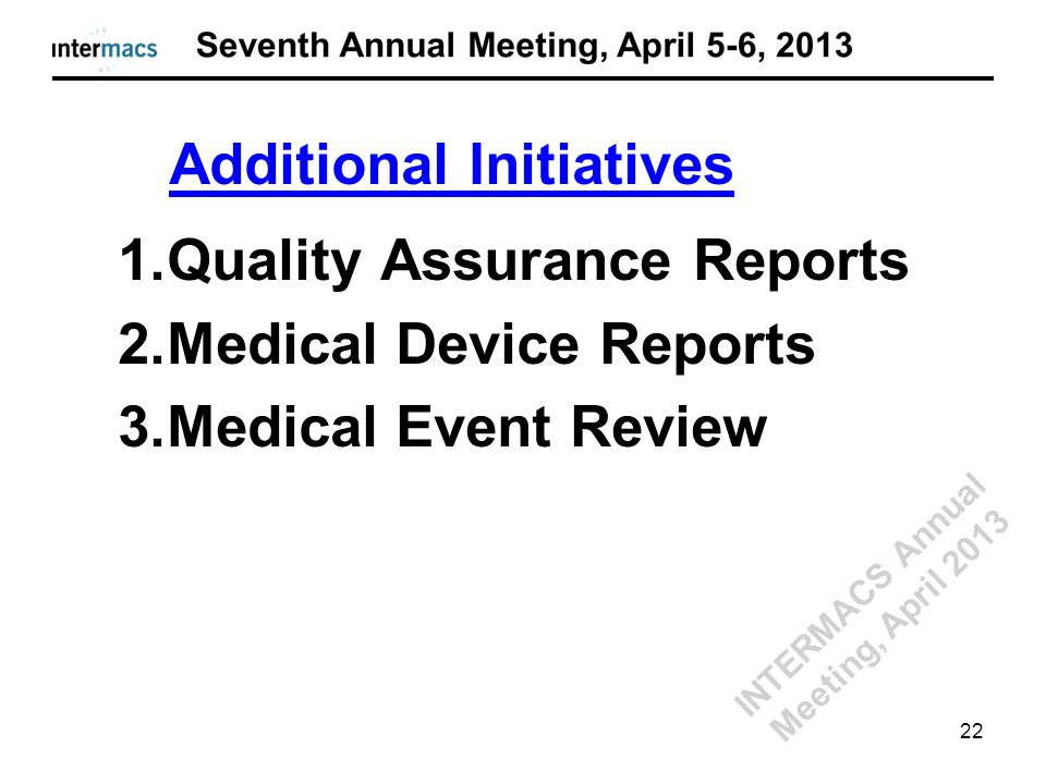 1.Quality Assurance Reports 2.Medical Device Reports 3.Medical Event Review Additional Initiatives 22 INTERMACS Annual Meeting, April 2013