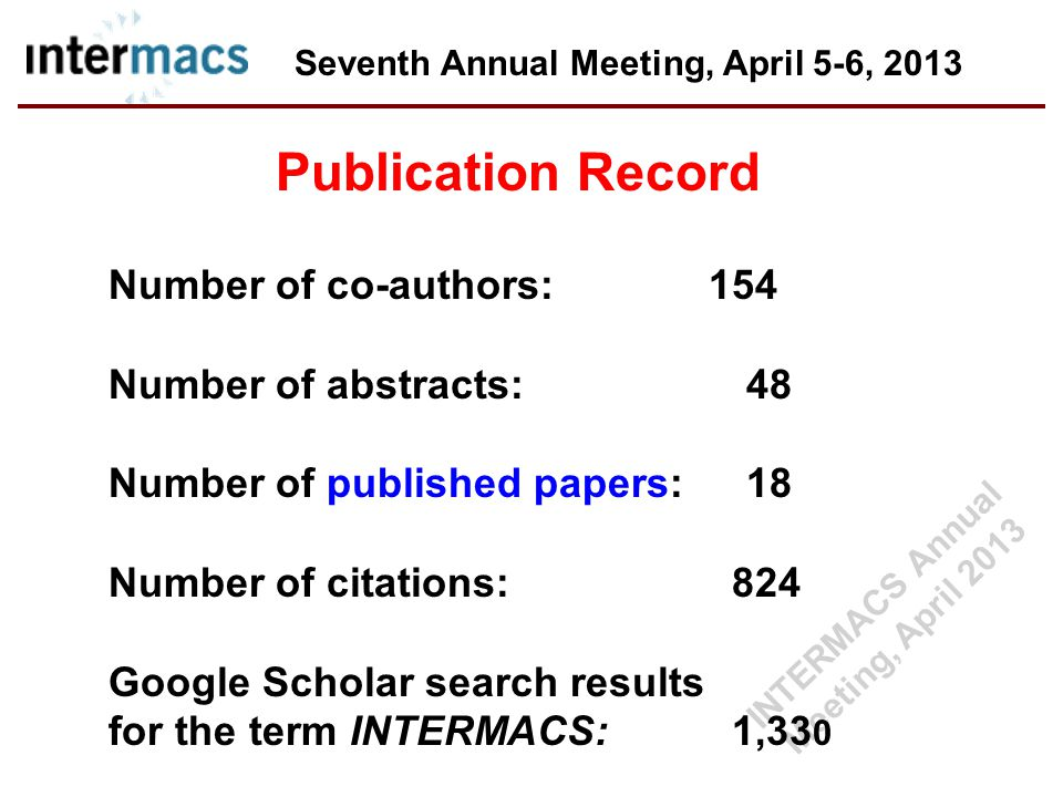 Seventh Annual Meeting, April 5-6, 2013 Publication Record Number of co-authors: 154 Number of abstracts:48 Number of published papers: 18 Number of citations: 824 Google Scholar search results for the term INTERMACS: 1,33 0 INTERMACS Annual Meeting, April 2013