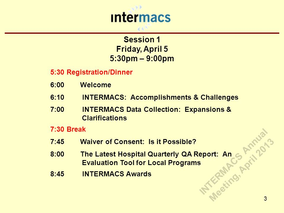 Session 1 Friday, April 5 5:30pm – 9:00pm 3 5:30 Registration/Dinner 6:00 Welcome 6:10 INTERMACS: Accomplishments & Challenges 7:00 INTERMACS Data Collection: Expansions & Clarifications 7:30 Break 7:45 Waiver of Consent: Is it Possible.