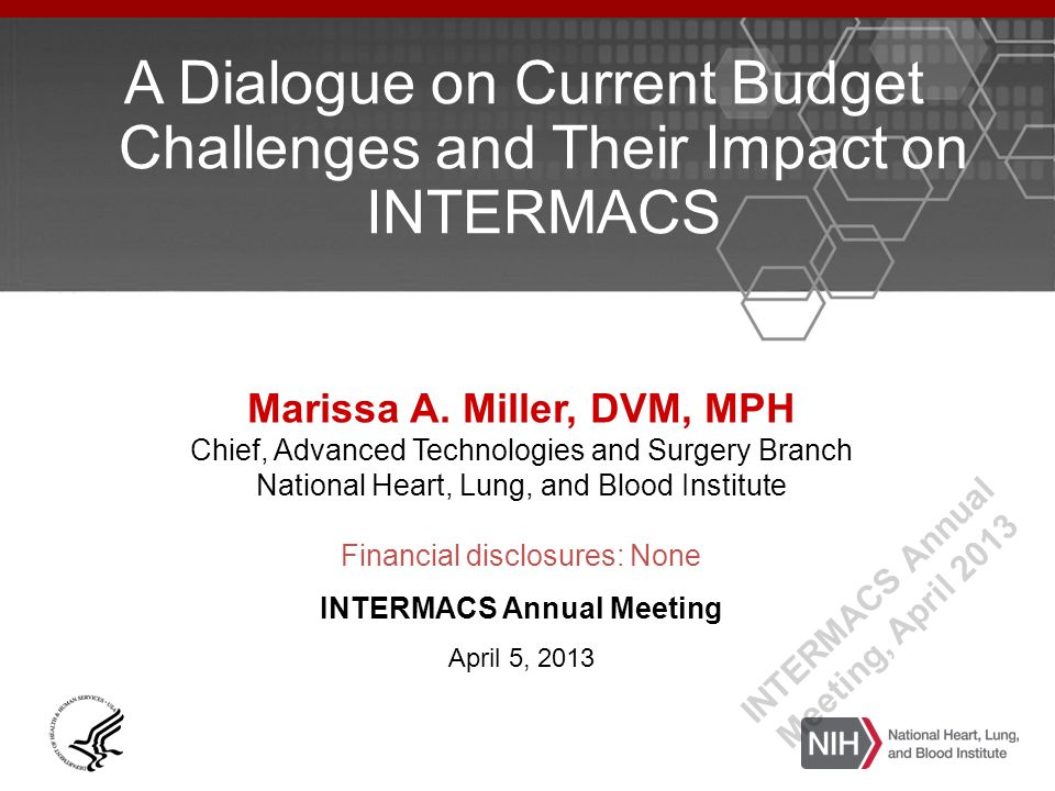 A Dialogue on Current Budget Challenges and Their Impact on INTERMACS Marissa A. Miller, DVM, MPH Chief, Advanced Technologies and Surgery Branch Nati