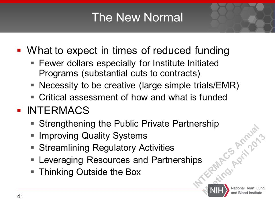  What to expect in times of reduced funding  Fewer dollars especially for Institute Initiated Programs (substantial cuts to contracts)  Necessity to be creative (large simple trials/EMR)  Critical assessment of how and what is funded  INTERMACS  Strengthening the Public Private Partnership  Improving Quality Systems  Streamlining Regulatory Activities  Leveraging Resources and Partnerships  Thinking Outside the Box The New Normal 41 INTERMACS Annual Meeting, April 2013