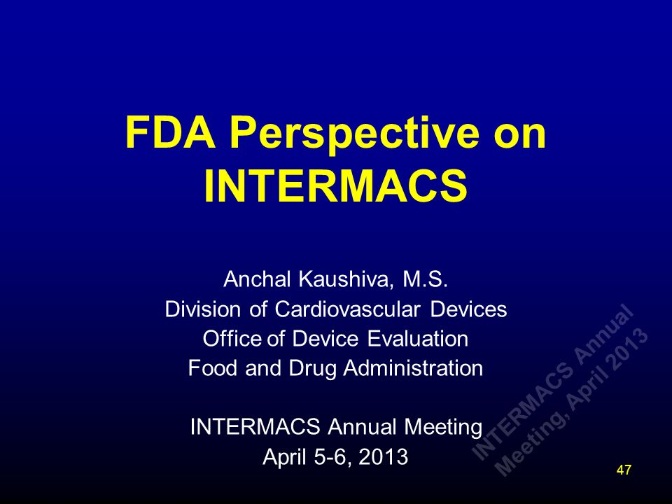FDA Perspective on INTERMACS Anchal Kaushiva, M.S. Division of Cardiovascular Devices Office of Device Evaluation Food and Drug Administration INTERMA