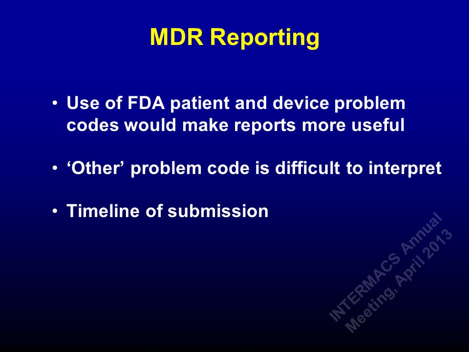 MDR Reporting Use of FDA patient and device problem codes would make reports more useful 'Other' problem code is difficult to interpret Timeline of submission INTERMACS Annual Meeting, April 2013