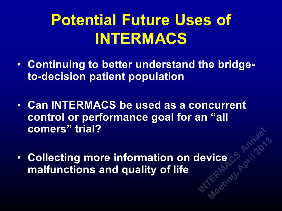 Potential Future Uses of INTERMACS Continuing to better understand the bridge- to-decision patient population Can INTERMACS be used as a concurrent control or performance goal for an all comers trial.