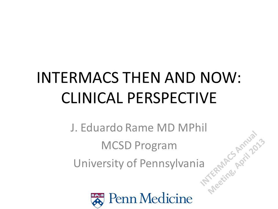 J. Eduardo Rame MD MPhil MCSD Program University of Pennsylvania INTERMACS THEN AND NOW: CLINICAL PERSPECTIVE INTERMACS Annual Meeting, April 2013