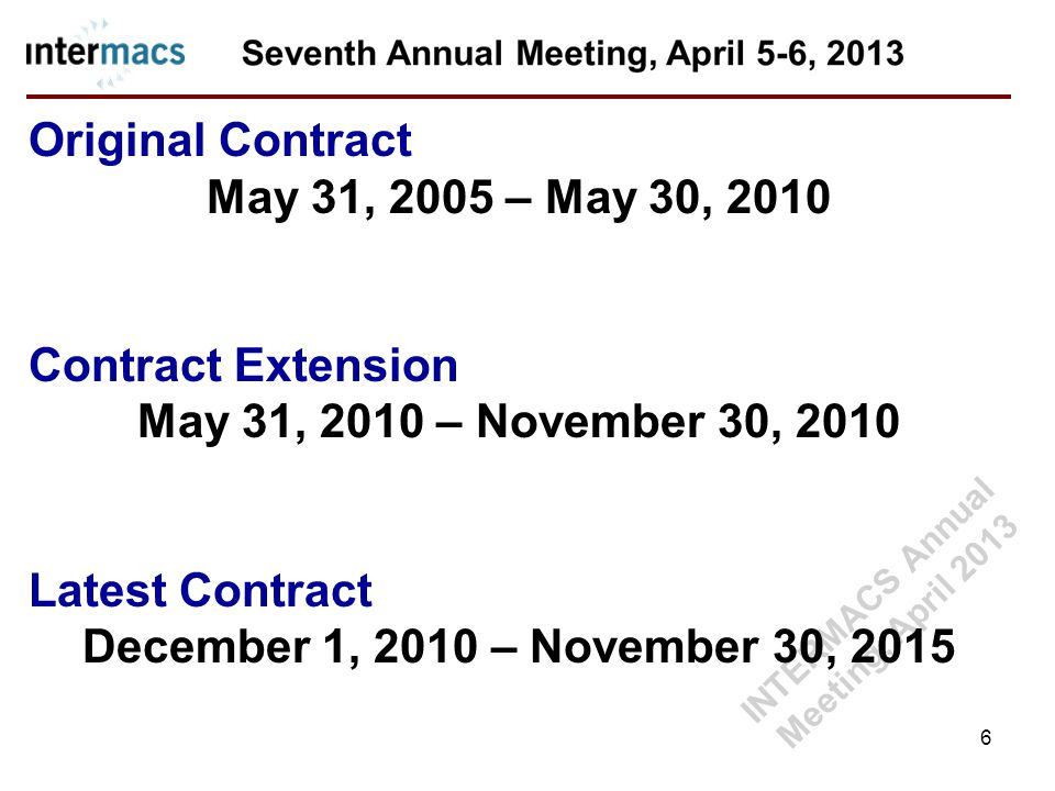 Original Contract May 31, 2005 – May 30, 2010 Contract Extension May 31, 2010 – November 30, 2010 Latest Contract December 1, 2010 – November 30, 2015 6 INTERMACS Annual Meeting, April 2013