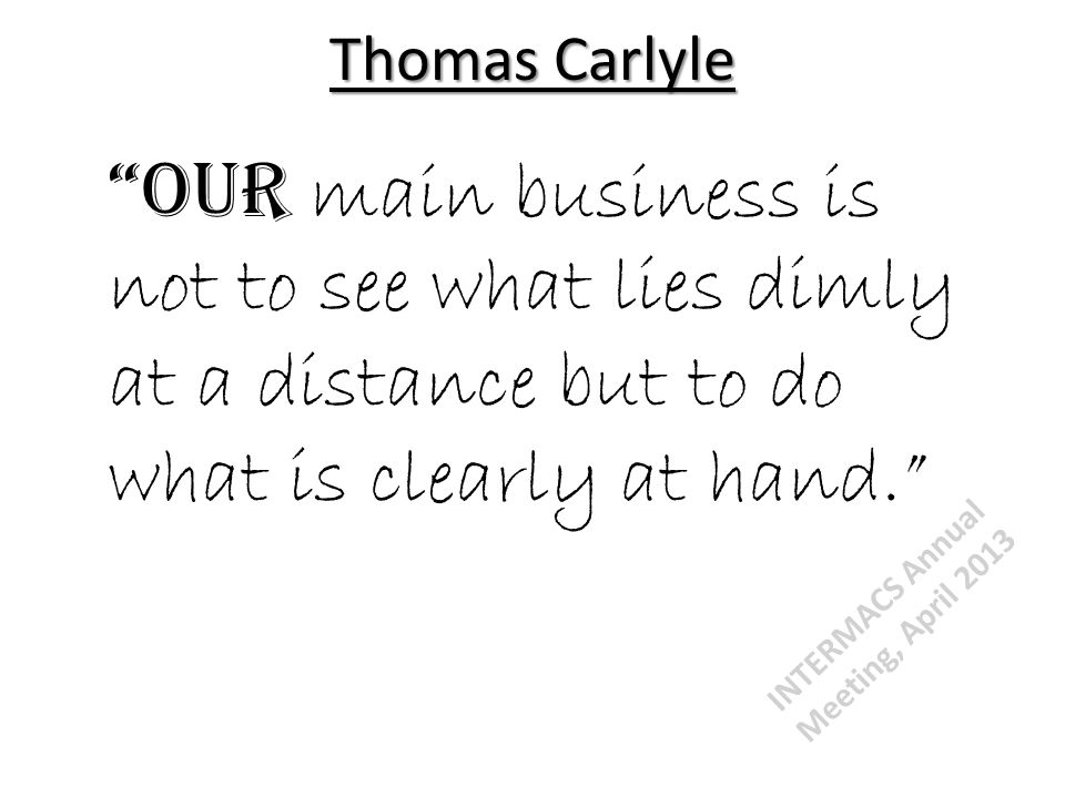Thomas Carlyle Our main business is not to see what lies dimly at a distance but to do what is clearly at hand. INTERMACS Annual Meeting, April 2013
